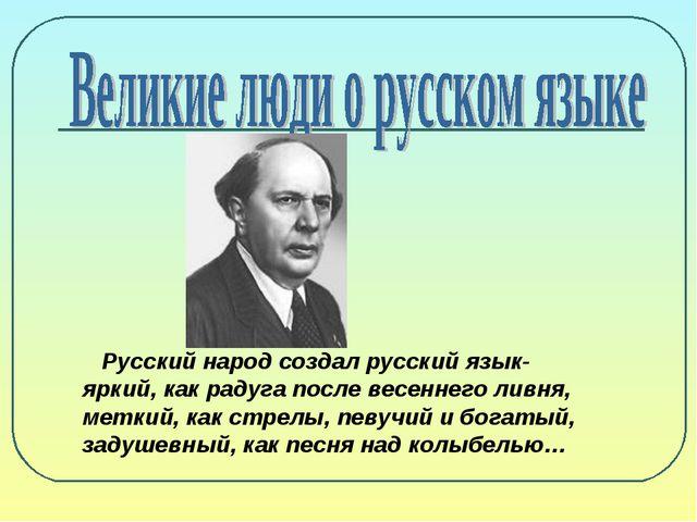 Русский народ создал русский язык- яркий, как радуга после весеннего ливня,...