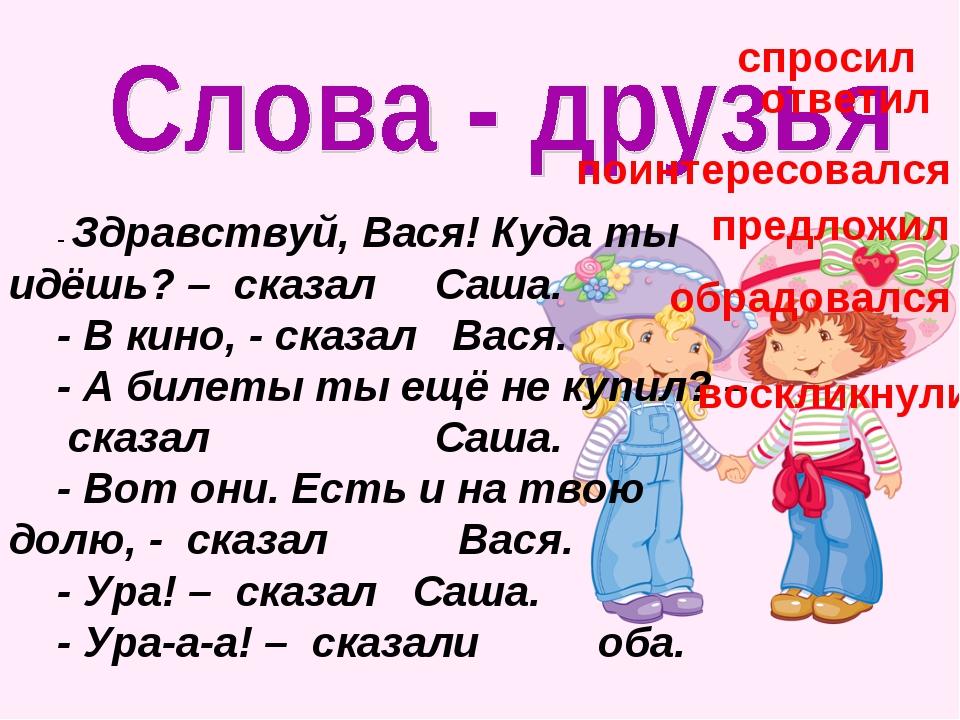 - Здравствуй, Вася! Куда ты идёшь? – сказал Саша. - В кино, - сказал Вася. -...