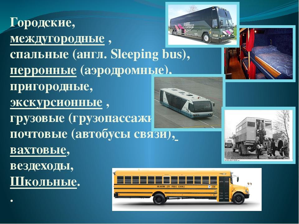 Городские, междугородные, спальные(англ. Sleeping bus), перронные (аэродром...