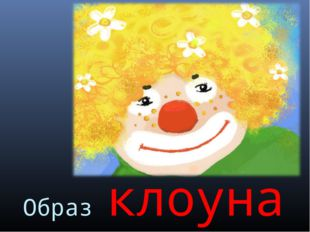 Образ клоуна Шишлянникова Е.В. гимназия №8 г.Дубна Московская обл.