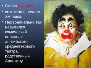 * Слово «клоун» возникло в начале XVI века. Первоначально так назывался комич