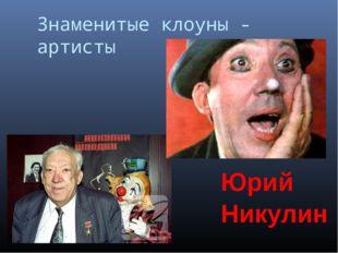 Знаменитые клоуны - артисты Юрий Никулин Шишлянникова Е.В. гимназия №8 г.Дубн