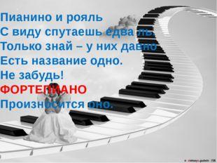 Пианино и рояль С виду спутаешь едва ль. Только знай – у них давно Есть назва