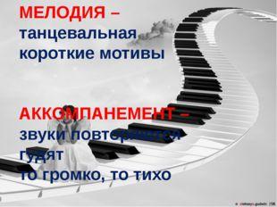 МЕЛОДИЯ – танцевальная короткие мотивы АККОМПАНЕМЕНТ – звуки повторяются гудя
