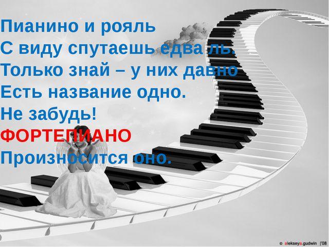 Пианино и рояль С виду спутаешь едва ль. Только знай – у них давно Есть назва...
