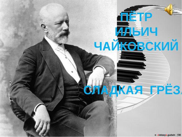ПЁТР ИЛЬИЧ ЧАЙКОВСКИЙ СЛАДКАЯ ГРЁЗА