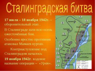 17 июля – 18 ноября 1942г. – оборонительный этап . В Сталинграде шли всю ос