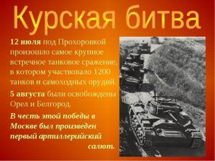 12 июля под Прохоровкой произошло самое крупное встречное танковое сражение,