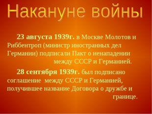 23 августа 1939г. в Москве Молотов и Риббентроп (министр иностранных дел Ге
