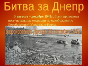 В августе – декабре 1943г. Были проведены наступательные операции по освобо