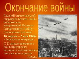 Главной стратегической операцией весной 1945г., победоносно завершившей Вели
