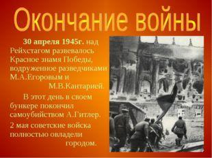 30 апреля 1945г. над Рейхстагом развевалось Красное знамя Победы, водруженн