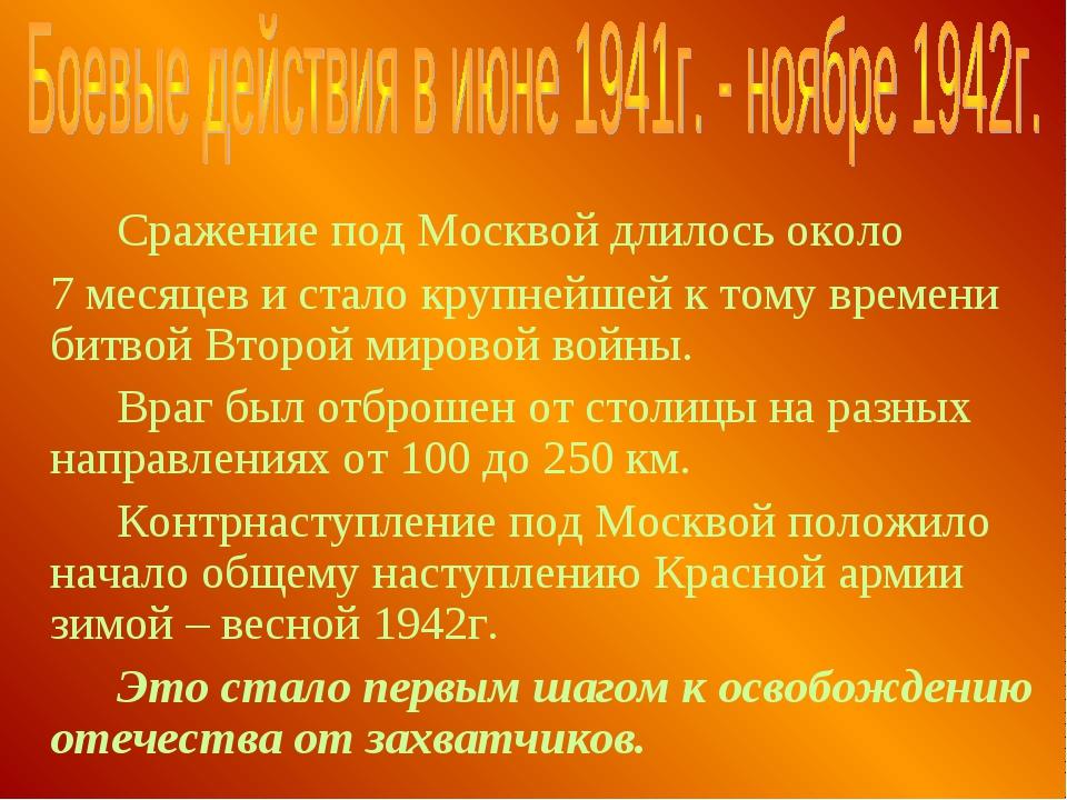 Сражение под Москвой длилось около 7 месяцев и стало крупнейшей к тому вре...