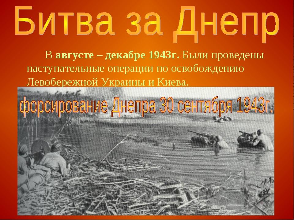В августе – декабре 1943г. Были проведены наступательные операции по освобо...