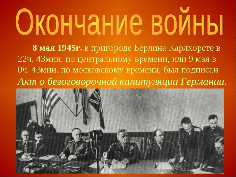 8 мая 1945г. в пригороде Берлина Карлхорсте в 22ч. 43мин. по центральному в...