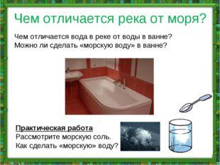 Чем отличается река от моря? Чем отличается вода в реке от воды в ванне? Можн