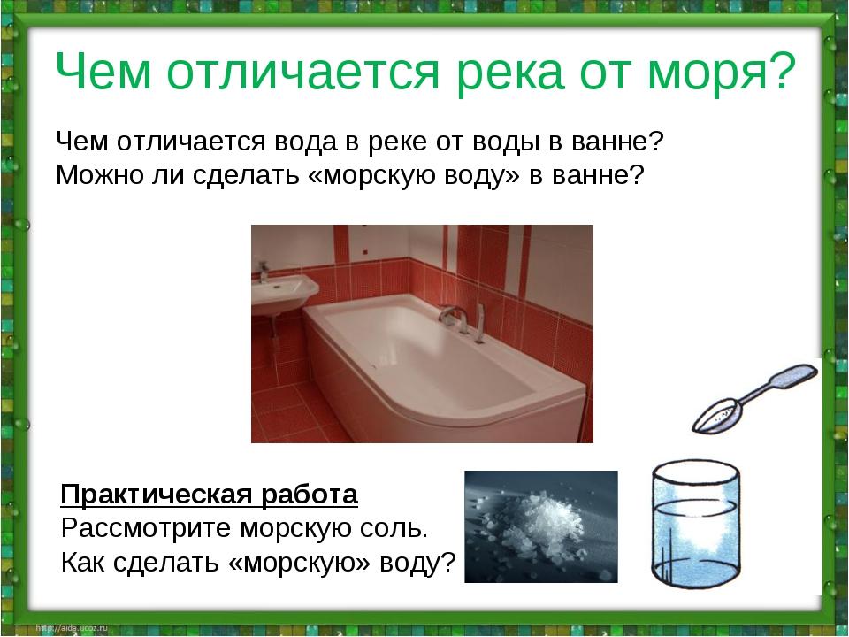 Чем отличается река от моря? Чем отличается вода в реке от воды в ванне? Можн...