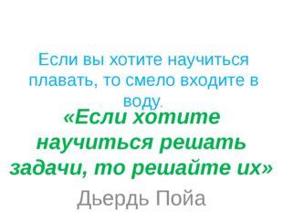 «Если хотите научиться решать задачи, то решайте их» Дьердь Пойа Если вы хот