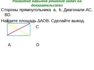 Развитие навыков решения задач на доказательство Стороны прямоугольника a, b.