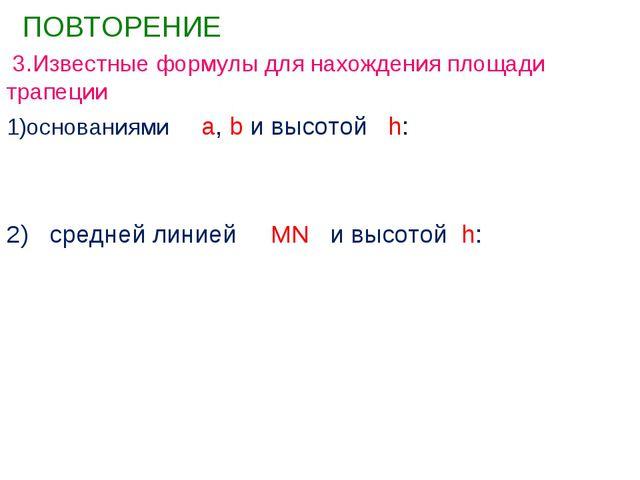 ПОВТОРЕНИЕ 3.Известные формулы для нахождения площади трапеции основаниями...