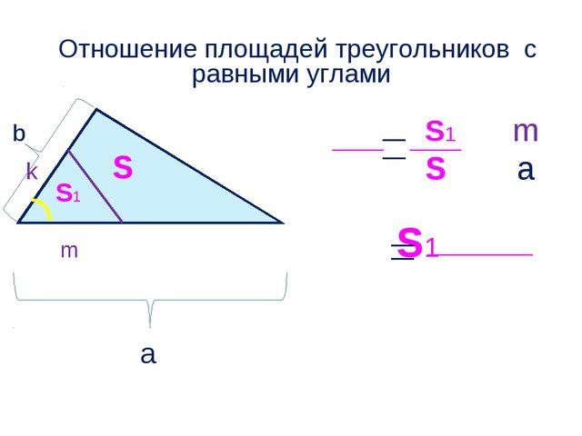 Отношение площадей треугольников с равными углами b S1 m k S a S1 S S1 m a
