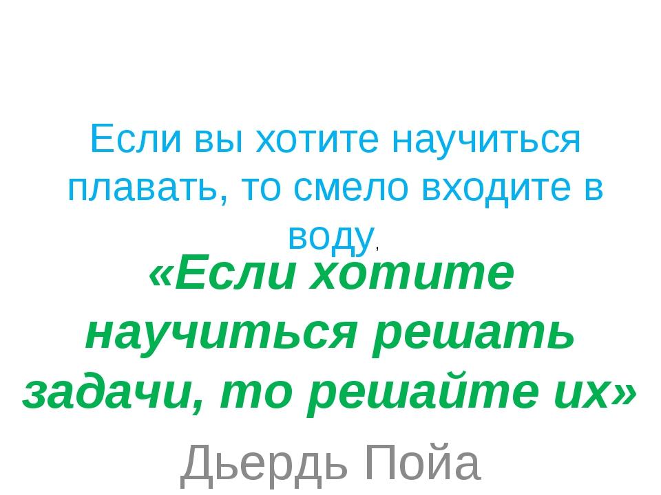 «Если хотите научиться решать задачи, то решайте их» Дьердь Пойа Если вы хот...