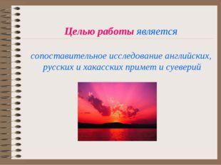 Целью работы является сопоставительное исследование английских, русских и хак