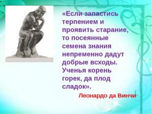 «Если запастись терпением и проявить старание, то посеянные семена знания не
