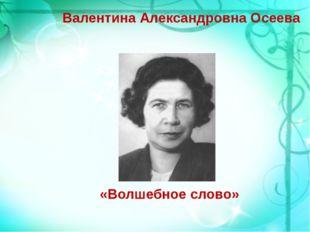 Валентина Александровна Осеева «Волшебное слово»