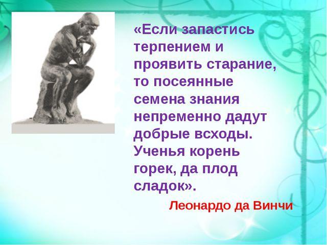 «Если запастись терпением и проявить старание, то посеянные семена знания не...