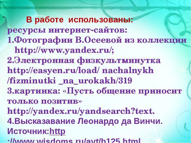 В работе использованы: ресурсы интернет-сайтов: 1.Фотографии В.Осеевой из ко...