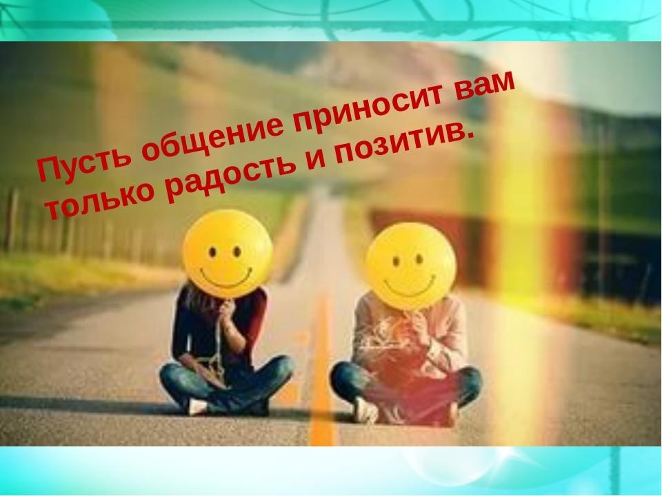 Пусть общение приносит вам только радость и позитив.