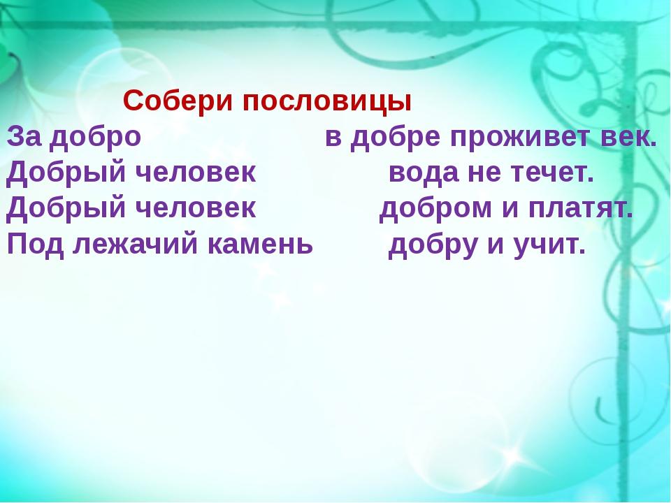 Собери пословицы За добро в добре проживет век. Добрый человек вода не течет...