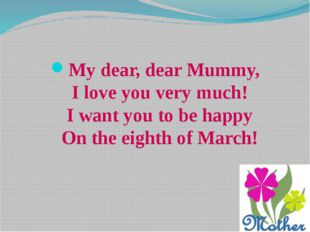My dear, dear Mummy, I love you very much! I want you to be happy On the eigh