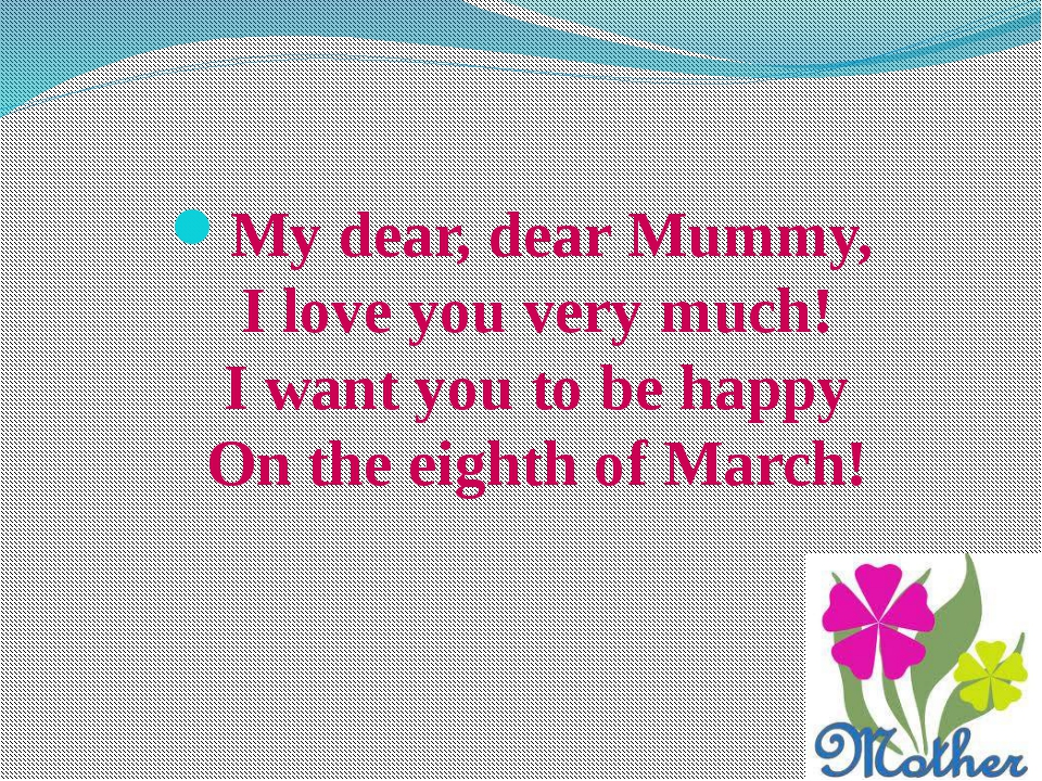 My dear, dear Mummy, I love you very much! I want you to be happy On the eigh...