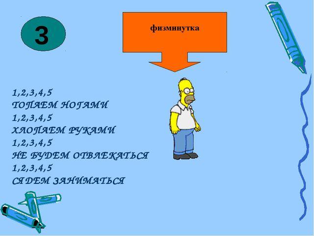 физминутка 1,2,3,4,5 ТОПАЕМ НОГАМИ 1,2,3,4,5 ХЛОПАЕМ РУКАМИ 1,2,3,4,5 НЕ БУДЕ...