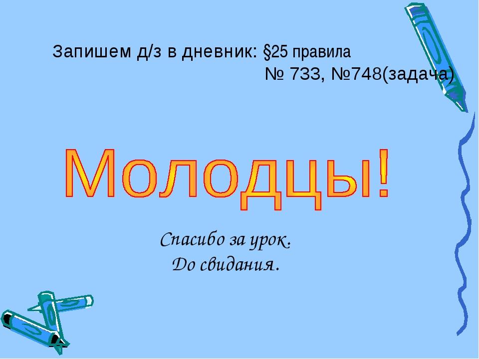 Запишем д/з в дневник: §25 правила  № 733, №748(задача) Спасибо за урок....