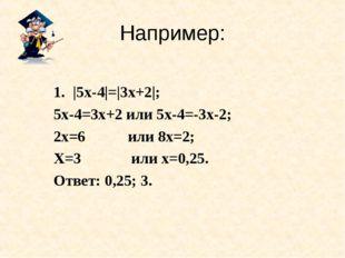 Например: |5х-4|=|3х+2|; 5х-4=3х+2 или 5х-4=-3х-2; 2х=6 или 8х=2; Х=3 или х=0