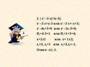 2. | х2 –3 х|=|х-3|; х2 –3 х=х-3 или х2 –3 х=-х+3; х2 -4х+3=0 или х2 -2х-3=0;