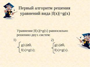 Первый алгоритм решения уравнений вида |f(х)|=g(х) Уравнение |f(х)|=g(х) рав