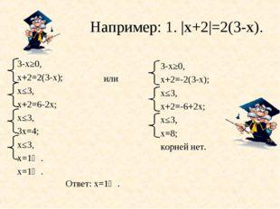Например: 1. |х+2|=2(3-х). или 3-х≥0, х+2=2(3-х); х≤3, х+2=6-2х; х≤3, 3х=4; х