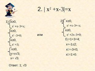 2. | х2 +х-3|=х или х≥0, х2 +х-3=х; х≥0, х2 -3=0; х≥0, х2 =3;  х≥0, х=±√3