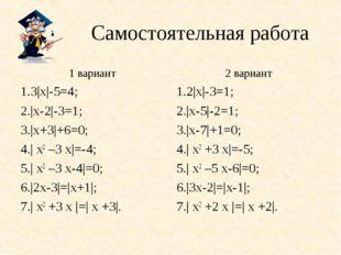 Самостоятельная работа 1 вариант 1.3|х|-5=4; 2.|х-2|-3=1; 3.|х+3|+6=0; 4.| х2