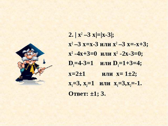 2. | х2 –3 х|=|х-3|; х2 –3 х=х-3 или х2 –3 х=-х+3; х2 -4х+3=0 или х2 -2х-3=0;...