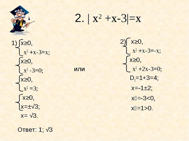 2. | х2 +х-3|=х или х≥0, х2 +х-3=х; х≥0, х2 -3=0; х≥0, х2 =3;  х≥0, х=±√3...