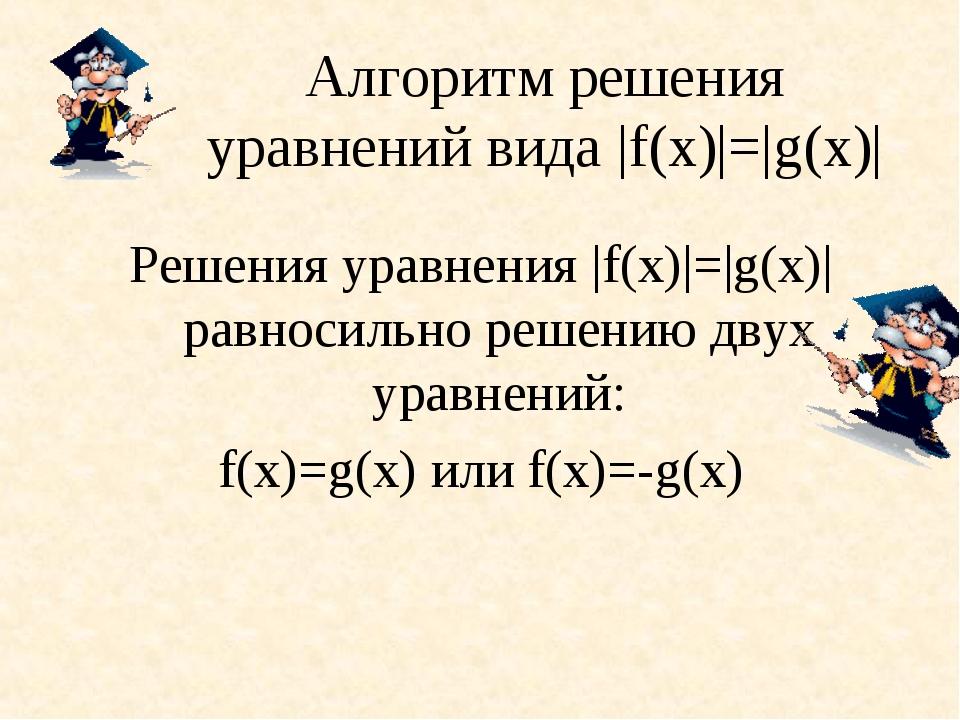 Алгоритм решения уравнений вида |f(х)|=|g(х)| Решения уравнения |f(х)|=|g(х)|...