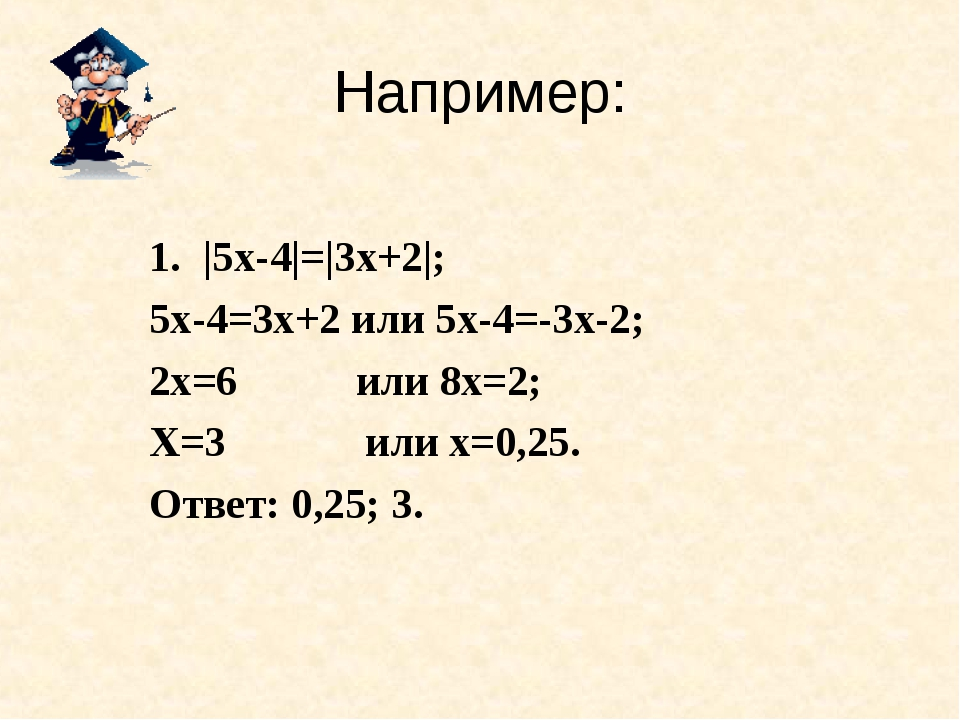 Например: |5х-4|=|3х+2|; 5х-4=3х+2 или 5х-4=-3х-2; 2х=6 или 8х=2; Х=3 или х=0...