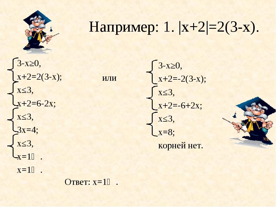 Например: 1. |х+2|=2(3-х). или 3-х≥0, х+2=2(3-х); х≤3, х+2=6-2х; х≤3, 3х=4; х...