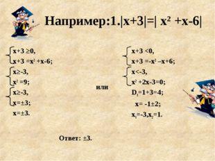 Например:1.|х+3|=| х2 +х-6| или х+3 ≥0, х+3 =х2 +х-6; х≥-3, х2 =9; х≥-3, х=±3