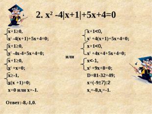 2. х2 -4|х+1|+5х+4=0 Ответ:-8,-1,0. х+1≥0, х2 -4(х+1)+5х+4=0; х+1≥0, х2 -4х-4